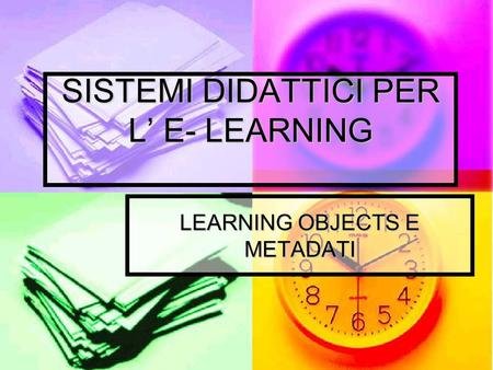 SISTEMI DIDATTICI PER L' E- LEARNING LEARNING OBJECTS E METADATI.