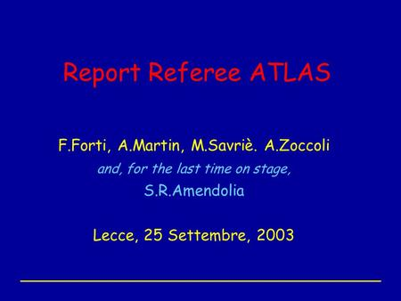 Report Referee ATLAS F.Forti, A.Martin, M.Savriè. A.Zoccoli and, for the last time on stage, S.R.Amendolia Lecce, 25 Settembre, 2003.