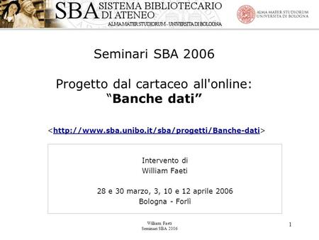 "William Faeti Seminari SBA 2006 1 Seminari SBA 2006 Progetto dal cartaceo all'online: ""Banche dati""  Intervento."