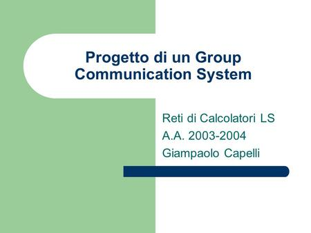 Progetto di un Group Communication System Reti di Calcolatori LS A.A. 2003-2004 Giampaolo Capelli.