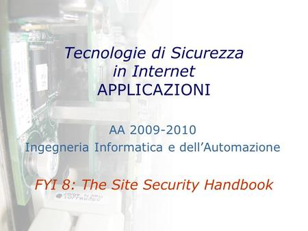 Tecnologie di Sicurezza in Internet APPLICAZIONI FYI 8: The Site Security Handbook AA 2009-2010 Ingegneria Informatica e dell'Automazione.