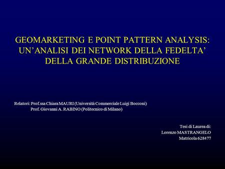 GEOMARKETING E POINT PATTERN ANALYSIS: UN'ANALISI DEI NETWORK DELLA FEDELTA' DELLA GRANDE DISTRIBUZIONE Relatori: Prof.ssa Chiara MAURI (Università Commerciale.