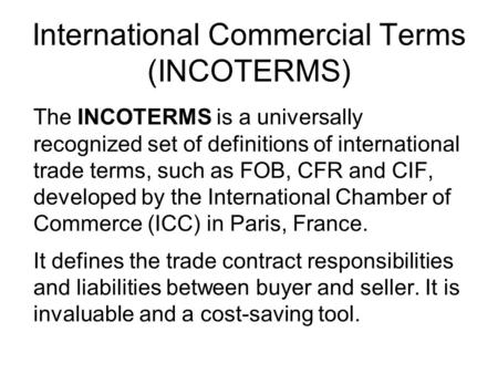 International Commercial Terms (INCOTERMS) The INCOTERMS is a universally recognized set of definitions of international trade terms, such as FOB, CFR.