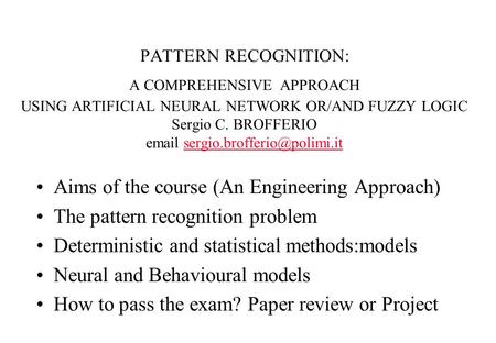 PATTERN RECOGNITION: A COMPREHENSIVE APPROACH USING ARTIFICIAL NEURAL NETWORK OR/AND FUZZY LOGIC Sergio C. BROFFERIO