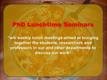 "PhD Lunchtime Seminars ""are weekly lunch meetings aimed at bringing together the students, researchers and professors in our and other departments to discuss."
