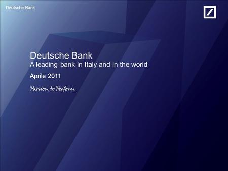 Deutsche Bank Deutsche Bank A leading bank in Italy and in the world Aprile 2011.