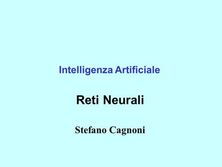 Intelligenza Artificiale Reti Neurali Stefano Cagnoni.