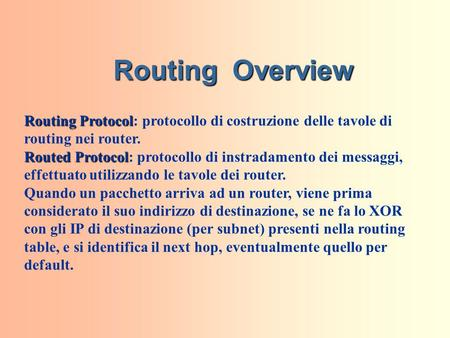 Routing Overview Routing Protocol Routing Protocol: protocollo di costruzione delle tavole di routing nei router. Routed Protocol Routed Protocol: protocollo.