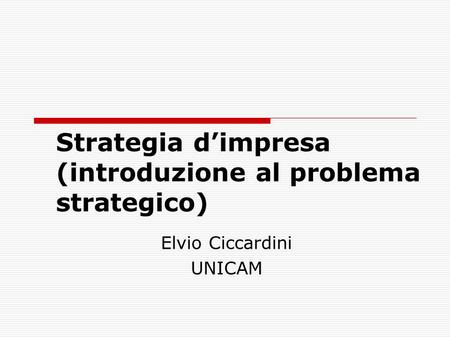Strategia d'impresa (introduzione al problema strategico) Elvio Ciccardini UNICAM.