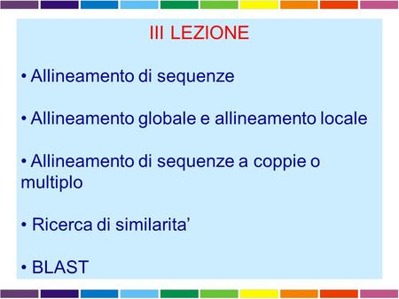 III LEZIONE Allineamento di sequenze Allineamento globale e allineamento locale Allineamento di sequenze a coppie o multiplo Ricerca di similarita' BLAST.