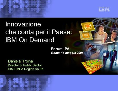 © 2004 IBM Corporation Daniela Troina Director of Public Sector IBM EMEA Region South Innovazione che conta per il Paese: IBM On Demand Forum PA Roma,