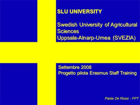SLU UNIVERSITY Swedish University of Agricultural Sciences Uppsala-Alnarp-Umea (SVEZIA) Settembre 2008 Progetto pilota Erasmus Staff Training Paola De.