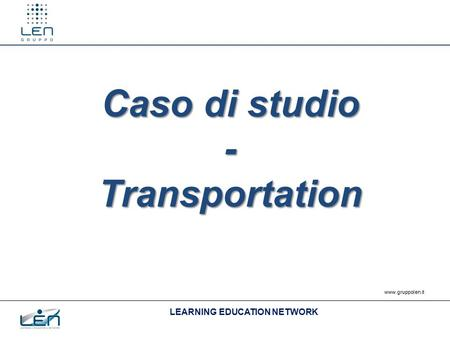 LEARNING EDUCATION NETWORK www.gruppolen.it Caso di studio -Transportation.