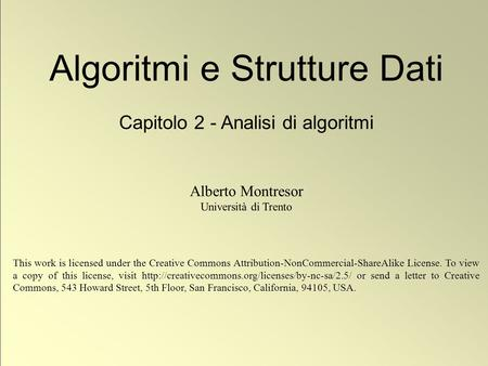 1 © Alberto Montresor Algoritmi e Strutture Dati Capitolo 2 - Analisi di algoritmi Alberto Montresor Università di Trento This work is licensed under the.