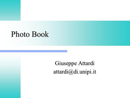 Photo Book Giuseppe Attardi Photo Book Esempi: Esempi: –www.flickr.comwww.flickr.com –picasa.google.com –Gallery (http://gallery.menalto.com/)