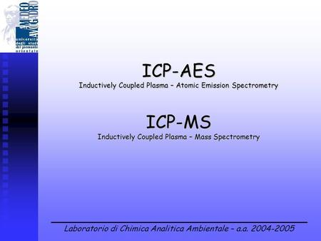Laboratorio di Chimica Analitica Ambientale – a.a. 2004-2005 ICP-AES Inductively Coupled Plasma – Atomic Emission Spectrometry ICP-MS Inductively Coupled.