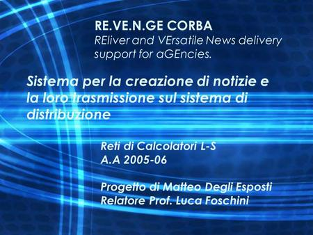 1 RE.VE.N.GE CORBA REliver and VErsatile News delivery support for aGEncies. Sistema per la creazione di notizie e la loro trasmissione sul sistema di.
