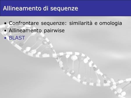 Allineamento di sequenze Confrontare sequenze: similarità e omologia Allineamento pairwise BLAST.