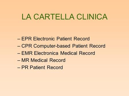 LA CARTELLA CLINICA –EPR Electronic Patient Record –CPR Computer-based Patient Record –EMR Electronica Medical Record –MR Medical Record –PR Patient Record.