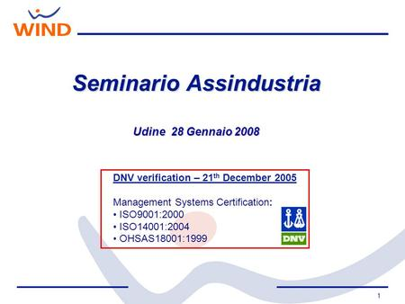 1 Seminario Assindustria Udine 28 Gennaio 2008 DNV verification – 21 th December 2005 Management Systems Certification: ISO9001:2000 ISO14001:2004 OHSAS18001:1999.