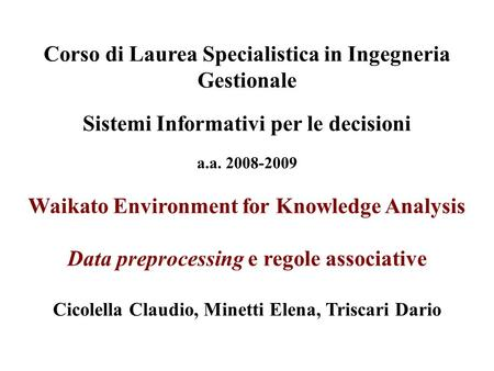 Corso di Laurea Specialistica in Ingegneria Gestionale Sistemi Informativi per le decisioni a.a. 2008-2009 Waikato Environment for Knowledge Analysis Data.