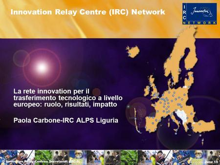 © Innovation Relay Centres Secretariat (IRC-S) June 15 Innovation Relay Centre (IRC) Network La rete innovation per il trasferimento tecnologico a livello.