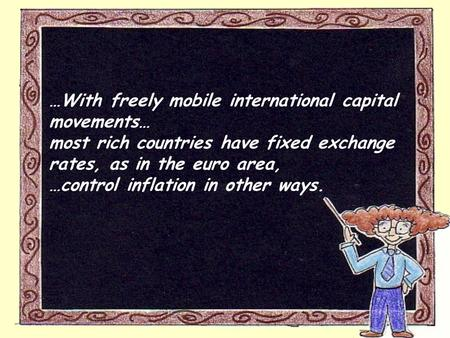 …With freely mobile international capital movements… most rich countries have fixed exchange rates, as in the euro area, …control inflation in other ways.