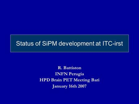 Status of SiPM development at ITC-irst R. Battiston INFN Perugia HPD Brain PET Meeting Bari January 16th 2007.