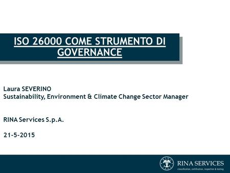 ISO 26000 COME STRUMENTO DI GOVERNANCE Laura SEVERINO Sustainability, Environment & Climate Change Sector Manager RINA Services S.p.A. 21-5-2015.