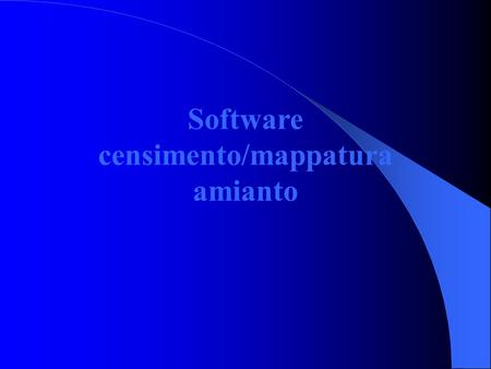 Software censimento/mappatura amianto. Database unico a livello regionale Il database consegnato alle 13 ASUR territoriali all'inizio del 2005 sul censimento.
