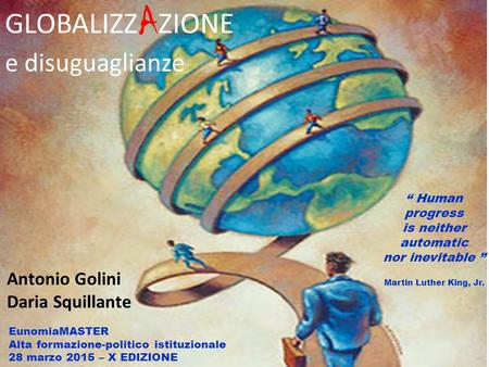 """ Human progress is neither automatic nor inevitable "" Martin Luther King, Jr. GLOBALIZZ A ZIONE e disuguaglianze Antonio Golini Daria Squillante EunomiaMASTER."