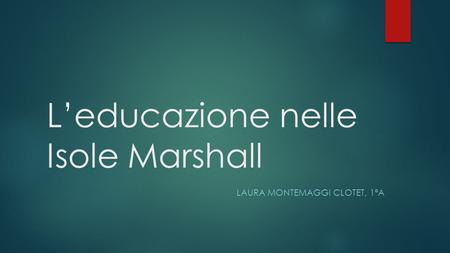 L'educazione nelle Isole Marshall LAURA MONTEMAGGI CLOTET, 1ªA.