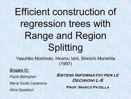 Efficient construction of regression trees with Range and Region Splitting Yasuhiko Morimoto, Hiromu Ishii, Shinichi Morishita (1997) Gruppo 11: Paola.