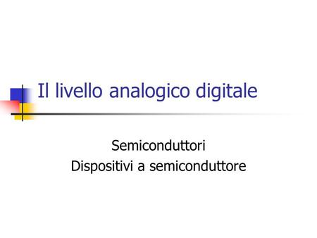 Il livello analogico digitale Semiconduttori Dispositivi a semiconduttore.