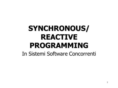 1 SYNCHRONOUS/ REACTIVE PROGRAMMING In Sistemi Software Concorrenti.