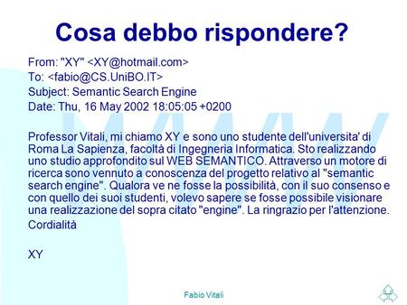 WWW Fabio Vitali Cosa debbo rispondere? From: XY To: Subject: Semantic Search Engine Date: Thu, 16 May 2002 18:05:05 +0200 Professor Vitali, mi chiamo.