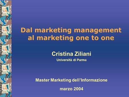 Dal marketing management al marketing one to one Cristina Ziliani Università di Parma Master Marketing dell'Informazione marzo 2004.