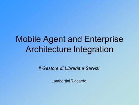 Mobile Agent and Enterprise Architecture Integration Il Gestore di Librerie e Servizi Lambertini Riccardo.