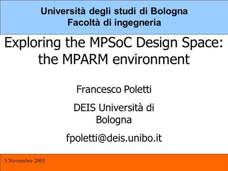 MPSOC 3 Novembre 2003 1 Università degli studi di Bologna Facoltà di ingegneria Exploring the MPSoC Design Space: the MPARM environment Francesco Poletti.