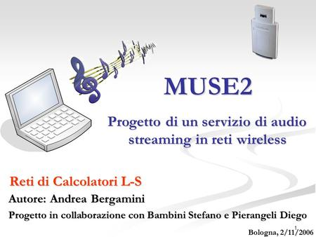 1 MUSE2 Reti di Calcolatori L-S Progetto di un servizio di audio streaming in reti wireless Progetto di un servizio di audio streaming in reti wireless.