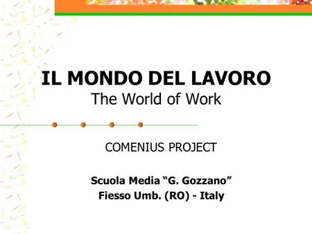 "IL MONDO DEL LAVORO The World of Work COMENIUS PROJECT Scuola Media ""G. Gozzano"" Fiesso Umb. (RO) - Italy."