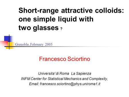 Short-range attractive colloids: one simple liquid with two glasses ? Francesco Sciortino Universita' di Roma La Sapienza INFM Center for Statistical Mechanics.