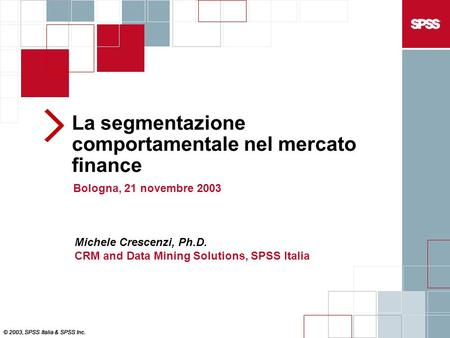 La segmentazione comportamentale nel mercato finance Bologna, 21 novembre 2003 © 2003, SPSS Italia & SPSS Inc. Michele Crescenzi, Ph.D. CRM and Data Mining.