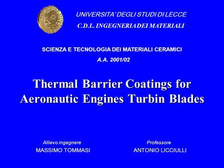 Thermal Barrier Coatings for Aeronautic Engines Turbin Blades Allievo ingegnere Professore MASSIMO TOMMASI ANTONIO LICCIULLI UNIVERSITA' DEGLI STUDI DI.