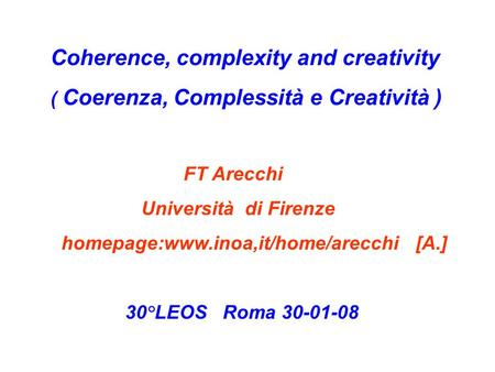Coherence, complexity and creativity ( Coerenza, Complessità e Creatività ) FT Arecchi Università di Firenze homepage:www.inoa,it/home/arecchi [A.] 30°LEOS.