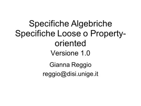 Specifiche Algebriche Specifiche Loose o Property- oriented Versione 1.0 Gianna Reggio
