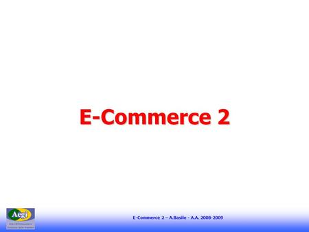 E-Commerce 2 – A.Basile - A.A. 2008-2009 E-Commerce 2.