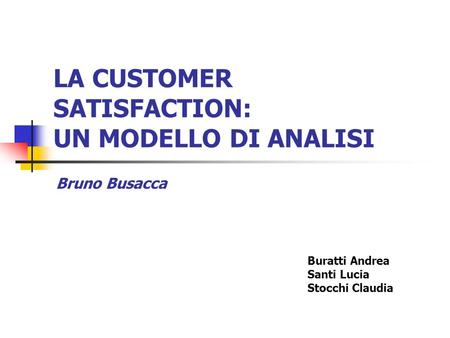 LA CUSTOMER SATISFACTION: UN MODELLO DI ANALISI Buratti Andrea Santi Lucia Stocchi Claudia Bruno Busacca.