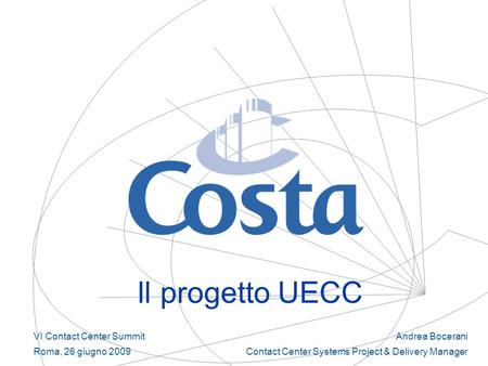 Il progetto UECC Andrea Bocerani Contact Center Systems Project & Delivery Manager VI Contact Center Summit Roma, 26 giugno 2009.