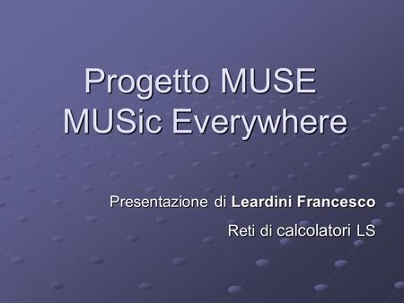Progetto MUSE MUSic Everywhere Presentazione di Leardini Francesco Reti di calcolatori LS.